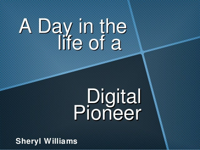 A Day in the    life of a              Digital             PioneerSheryl Williams