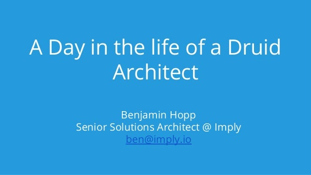 A Day in the life of a Druid Architect Benjamin Hopp Senior Solutions Architect @ Imply ben@imply.io