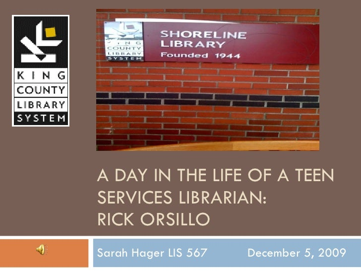 A DAY IN THE LIFE OF A TEEN SERVICES LIBRARIAN: RICK ORSILLO Sarah Hager LIS 567  December 5, 2009