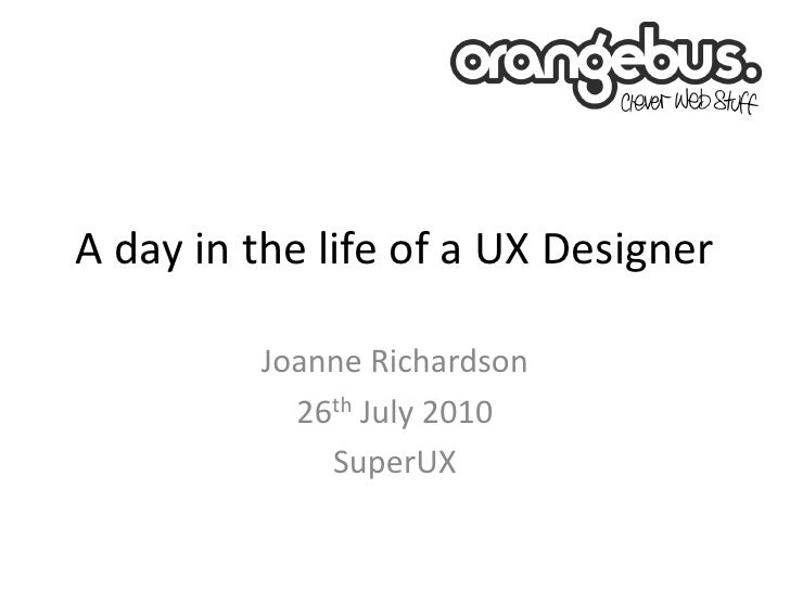 A day in the life of a UX Designer           Joanne Richardson            26th July 2010              SuperUX