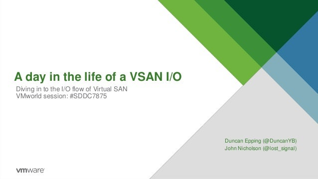 A day in the life of a VSAN I/O Duncan Epping (@DuncanYB) John Nicholson (@lost_signal) Diving in to the I/O flow of Virtu...
