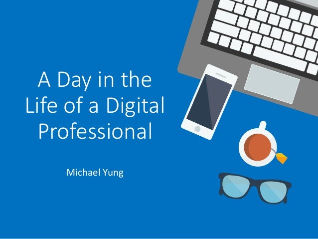 A Day in the Life of a Digital Professional Michael Yung