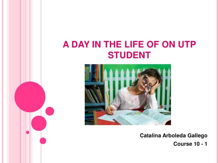 A DAY IN THE LIFE OF ON UTP          STUDENT               Catalina Arboleda Gallego                           Course 10 - 1