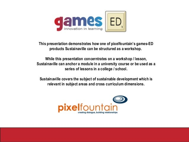 Sustainaville in Action This presentation demonstrates how one of pixelfountain's games-ED products Sustainaville can be s...