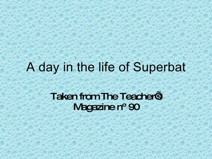 A day in the life of Superbat Taken from The Teacher's Magazine nº 90