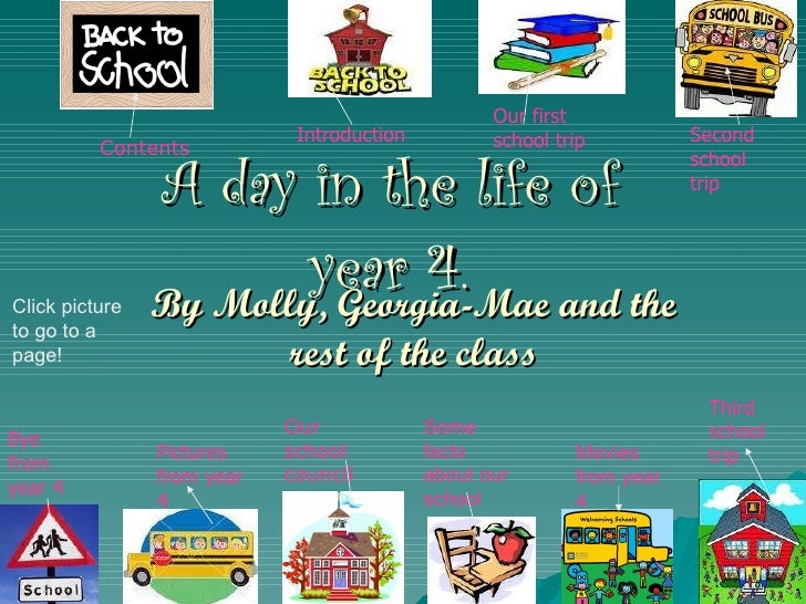 A day in the life of year 4. By Molly, Georgia-Mae and the rest of the class Introduction Our first school trip Second sch...