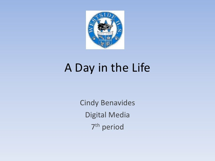 A Day in the Life<br />Cindy Benavides<br />Digital Media<br />7th period<br />