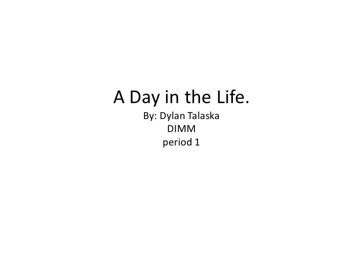 A Day in the Life.   By: Dylan Talaska        DIMM       period 1