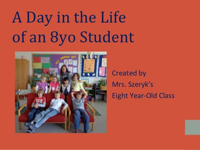 A Day in the Lifeof an 8yo Student             Created by             Mrs. Szeryk's             Eight Year-Old Class