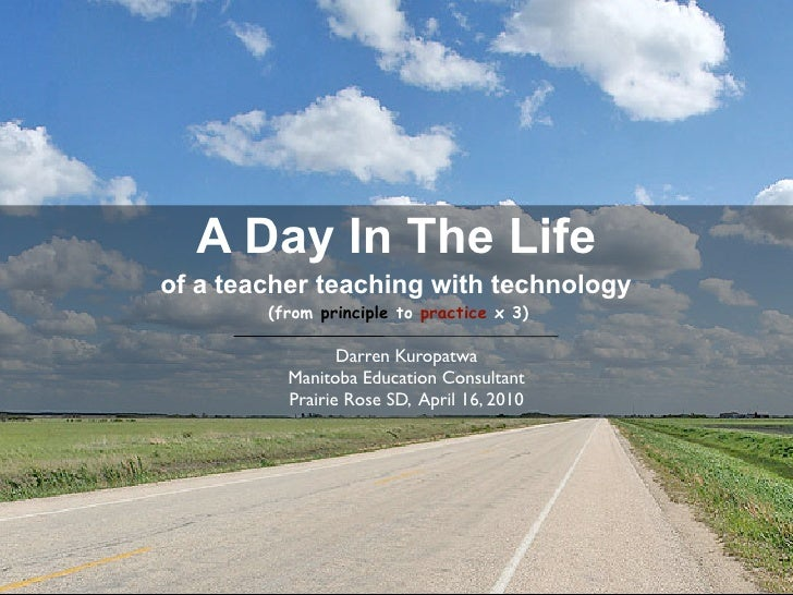 A Day In The Life of a teacher teaching with technology         (from principle to practice x 3)                   Darren ...