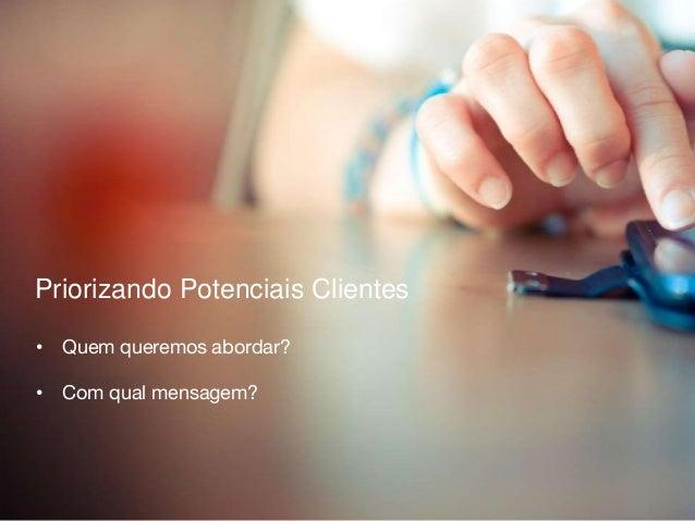 Priorizando Potenciais Clientes • Quem queremos abordar? • Com qual mensagem?