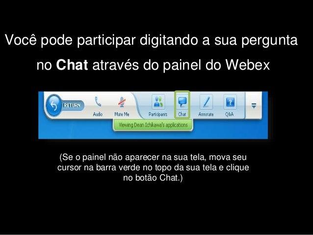 Você pode participar digitando a sua pergunta no Chat através do painel do Webex (Se o painel não aparecer na sua tela, mo...