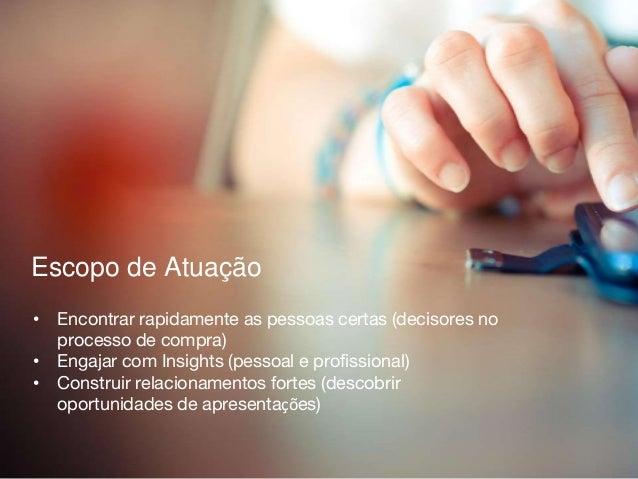 Escopo de Atuação • Encontrar rapidamente as pessoas certas (decisores no processo de compra) • Engajar com Insights (pess...