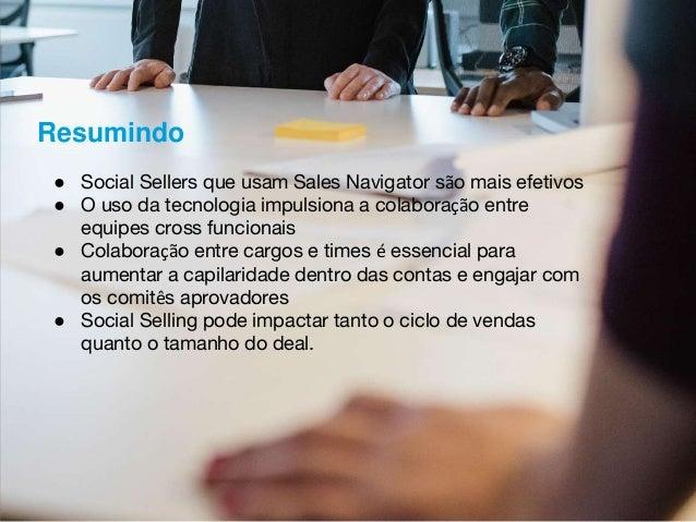 ● Social Sellers que usam Sales Navigator são mais efetivos ● O uso da tecnologia impulsiona a colaboração entre equipes c...