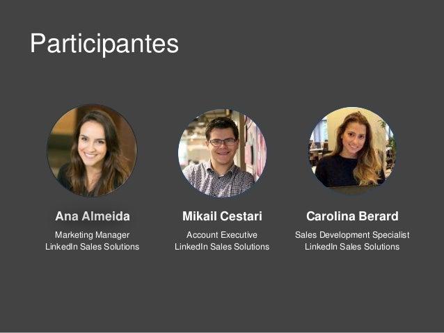 Participantes Mikail Cestari Account Executive LinkedIn Sales Solutions Ana Almeida Marketing Manager LinkedIn Sales Solut...