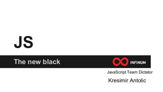 JS The new black Kresimir Antolic JavaScript Team Dictator