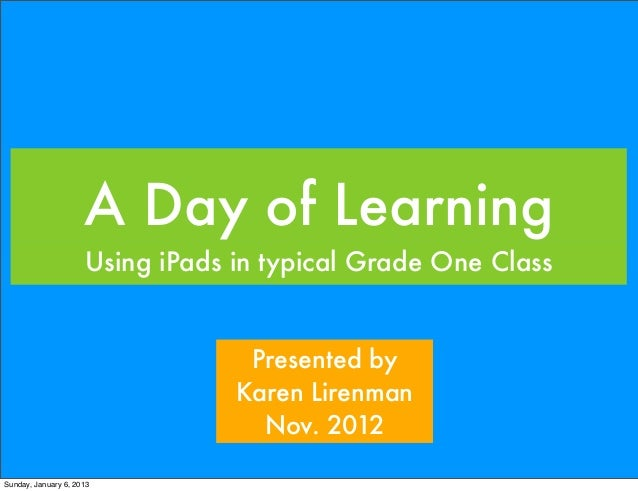 A Day of Learning                     Using iPads in typical Grade One Class                                  Presented by...