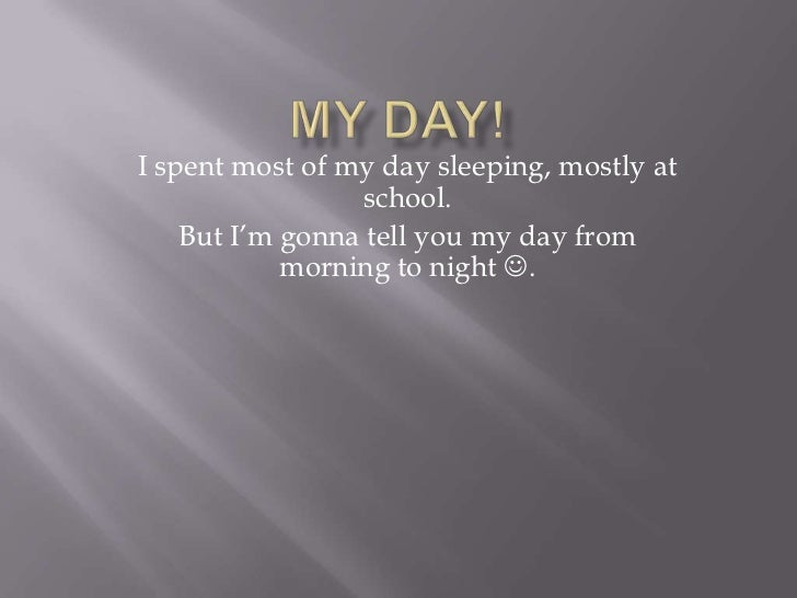 I spent most of my day sleeping, mostly at                 school.    But I'm gonna tell you my day from            mornin...