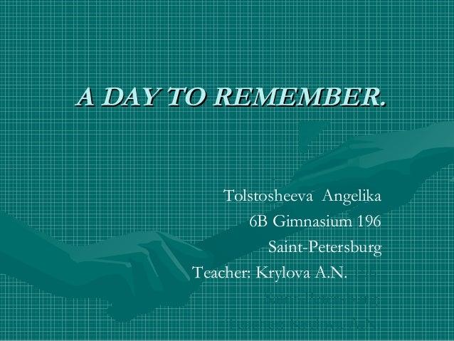 A DAY TO REMEMBER. Tolstosheeva Angelika 6B Gimnasium 196 Saint-Petersburg Teacher: Krylova A.N. 196 Saint-Petersburg Teac...