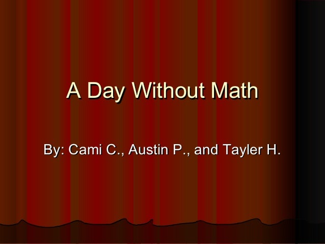 A Day Without MathA Day Without Math By: Cami C., Austin P., and Tayler H.By: Cami C., Austin P., and Tayler H.
