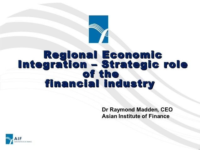 Regional EconomicIntegration – Strategic role          of the    financial industry             Dr Raymond Madden, CEO    ...