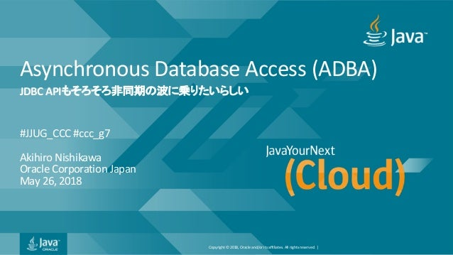 Copyright © 2018, Oracle and/or its affiliates. All rights reserved. | Asynchronous Database Access (ADBA) #JJUG_CCC #ccc_...