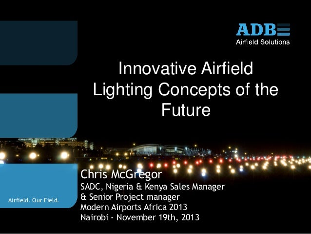 Innovative Airfield Lighting Concepts of the Future  Chris McGregor Airfield. Our Field.  SADC, Nigeria & Kenya Sales Mana...