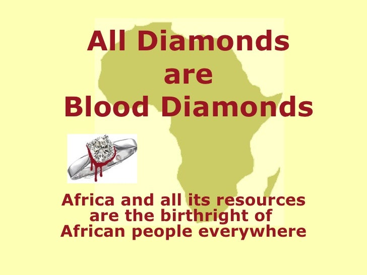 Africa and all its resources are the birthright of  African people everywhere All Diamonds are Blood Diamonds