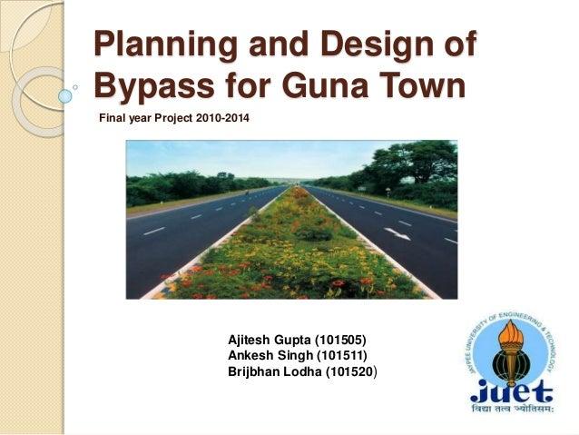 Planning and Design of Bypass for Guna Town Final year Project 2010-2014 Ajitesh Gupta (101505) Ankesh Singh (101511) Brij...