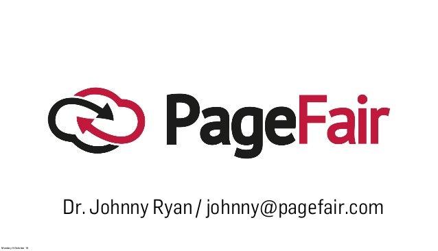 Monday 5 October 15 Dr. Johnny Ryan / johnny@pagefair.com
