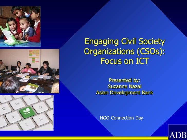 Engaging Civil SocietyOrganizations (CSOs):    Focus on ICT        Presented by:        Suzanne Nazal   Asian Development ...