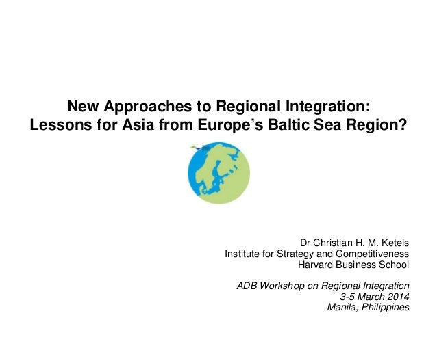 New Approaches to Regional Integration: Lessons for Asia from Europe's Baltic Sea Region?  Dr Christian H. M. Ketels Insti...