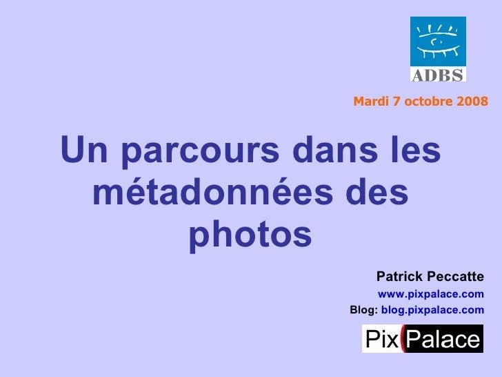 Mardi 7 octobre 2008    Un parcours dans les  métadonnées des       photos                    Patrick Peccatte            ...