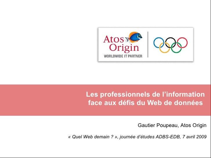 Les professionnels de l'information  face aux défis du Web de données  Gautier Poupeau, Atos Origin «Quel Web demain ?»,...