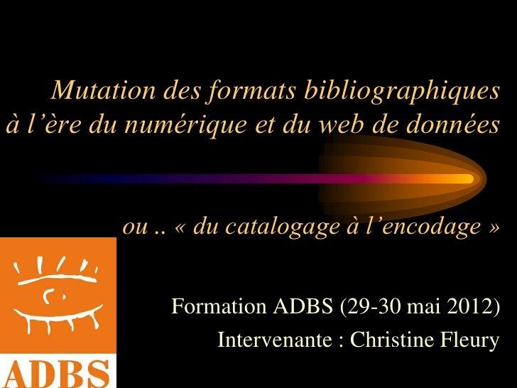 Mutation des formats bibliographiquesà l'ère du numérique et du web de données         ou .. « du catalogage à l'encodage ...