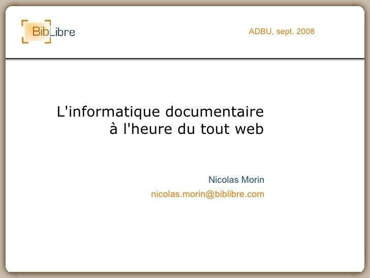 L'informatique documentaire à l'heure du tout web ADBU, sept. 2008 Nicolas Morin [email_address]