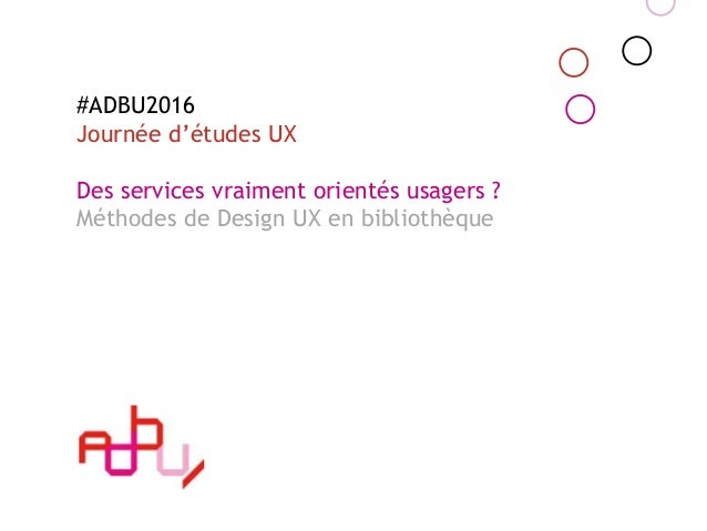 #ADBU2016 Journée d'études UX Des services vraiment orientés usagers ? Méthodes de Design UX en bibliothèque