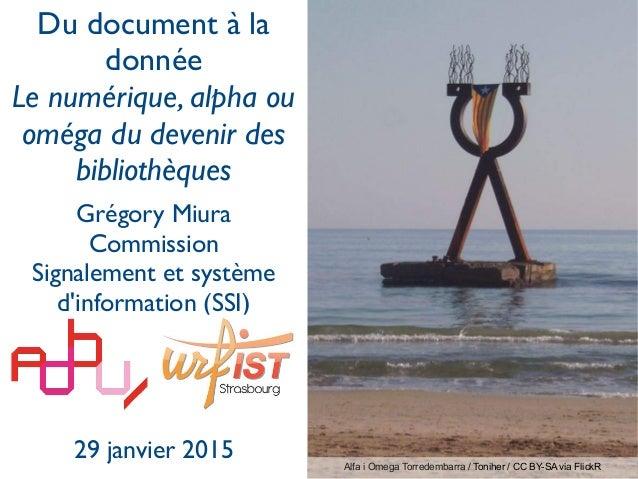 Du document à la donnée Le numérique, alpha ou oméga du devenir des bibliothèques Grégory Miura Commission Signalement et ...