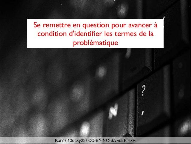 Se remettre en question pour avancer à condition d'identifer les termes de la problématique Koi? / 10ucky23/ CC-BY-NC-SA v...