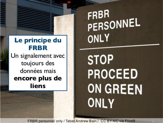 FRBR personnel only / Taber Andrew Bain / CC BY-NC via FlickR Le principe du FRBR Un signalement avec toujours des données...