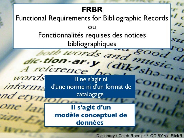 Il ne s'agit ni d'une norme ni d'un format de catalogage Il s'agit d'un modèle conceptuel de données FRBR Functional Requi...