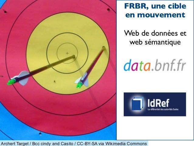 FRBR, une cible en mouvement Web de données et web sémantique Archert Target / Bcc cindy and Casito / CC-BY-SA via Wikimed...