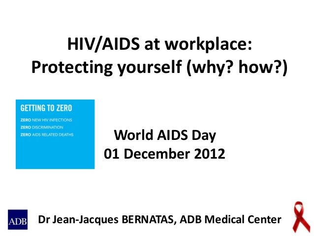 HIV/AIDS at workplace:Protecting yourself (why? how?)Dr Jean-Jacques BERNATAS, ADB Medical CenterWorld AIDS Day01 December...