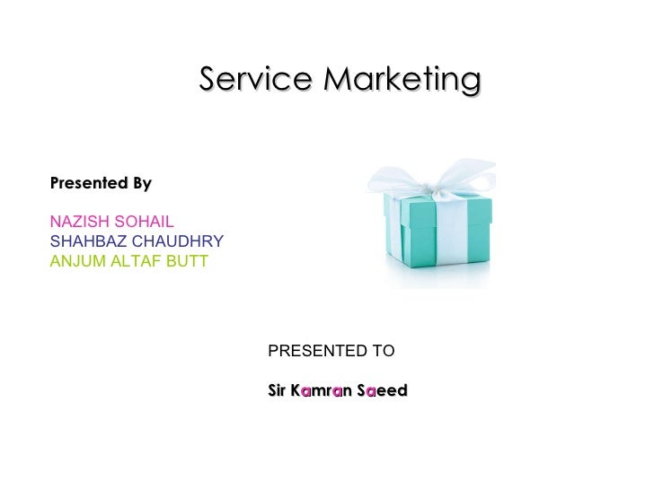 Service Marketing Presented By NAZISH SOHAIL SHAHBAZ CHAUDHRY ANJUM ALTAF BUTT PRESENTED TO Sir K a mr a n S a eed