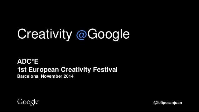 Creativity @Google ADC*E 1st European Creativity Festival Barcelona, November 2014 @felipesanjuan