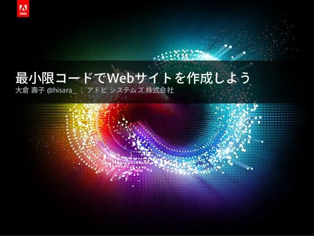 最小限コードでWebサイトを作成しよう 大倉 壽子 @hisara_ | アドビ システムズ 株式会社