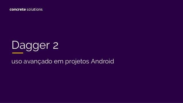 Dagger 2 uso avançado em projetos Android