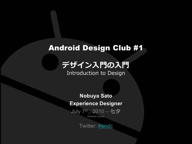 Android Design Club #1     デザイン入門の入門     Introduction to Design             Nobuya Sato      Experience Designer      July...