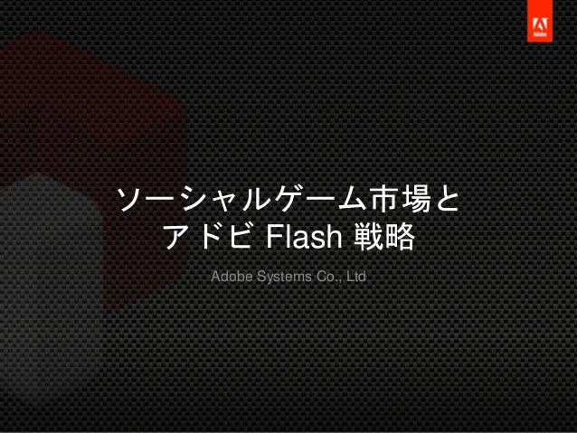 © 2012 Adobe Systems Co., Ltd. All Rights Reserved. Adobe Confidential. ソーシャルゲーム市場と アドビ Flash 戦略 Adobe Systems Co., Ltd