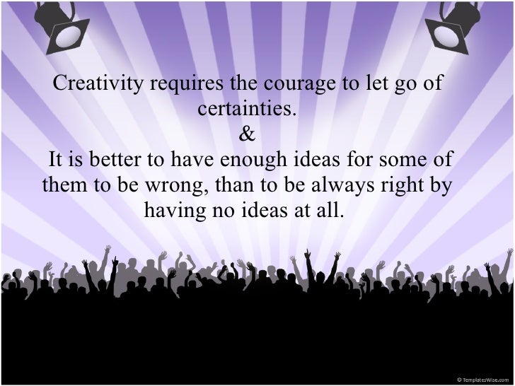 Creativity requires the courage to let go of certainties. &  It is better to have enough ideas for some of them to be wron...